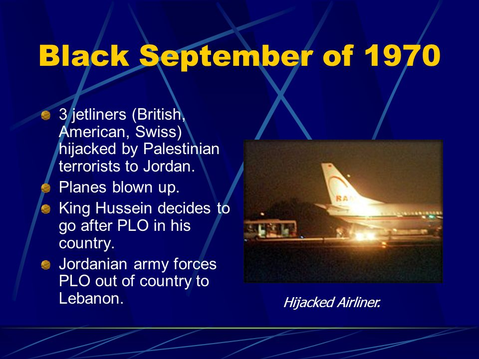 Black September of 1970 3 jetliners (British, American, Swiss) hijacked by Palestinian terrorists to Jordan. Planes blown up. King Hussein decides to