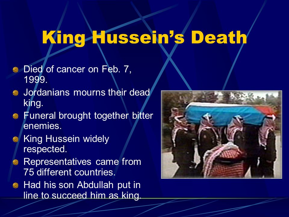 King Husseins Death Died of cancer on Feb. 7, 1999. Jordanians mourns their dead king. Funeral brought together bitter enemies. King Hussein widely re
