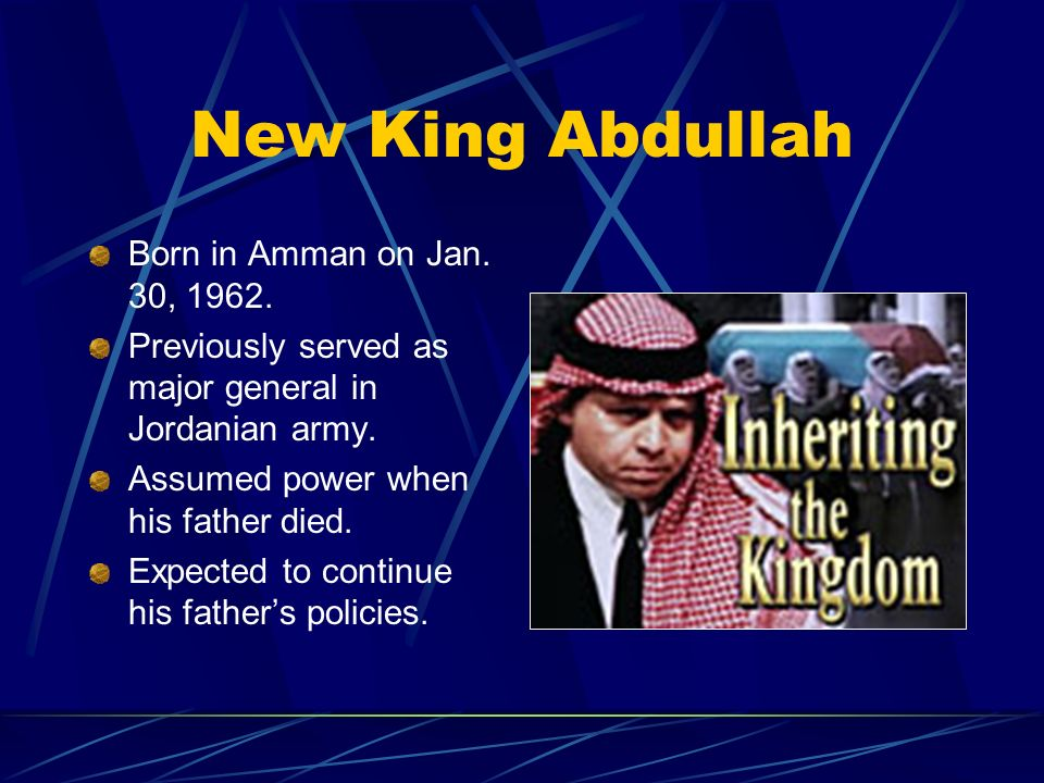 New King Abdullah Born in Amman on Jan. 30, 1962. Previously served as major general in Jordanian army. Assumed power when his father died. Expected t
