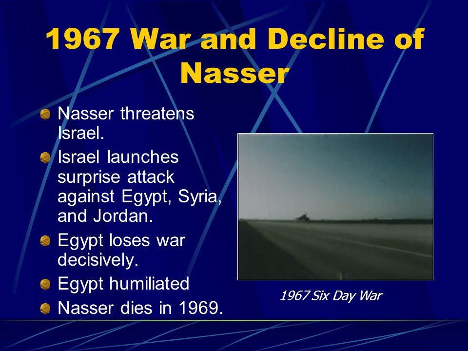 1967 War and Decline of Nasser Nasser threatens Israel. Israel launches surprise attack against Egypt, Syria, and Jordan. Egypt loses war decisively.