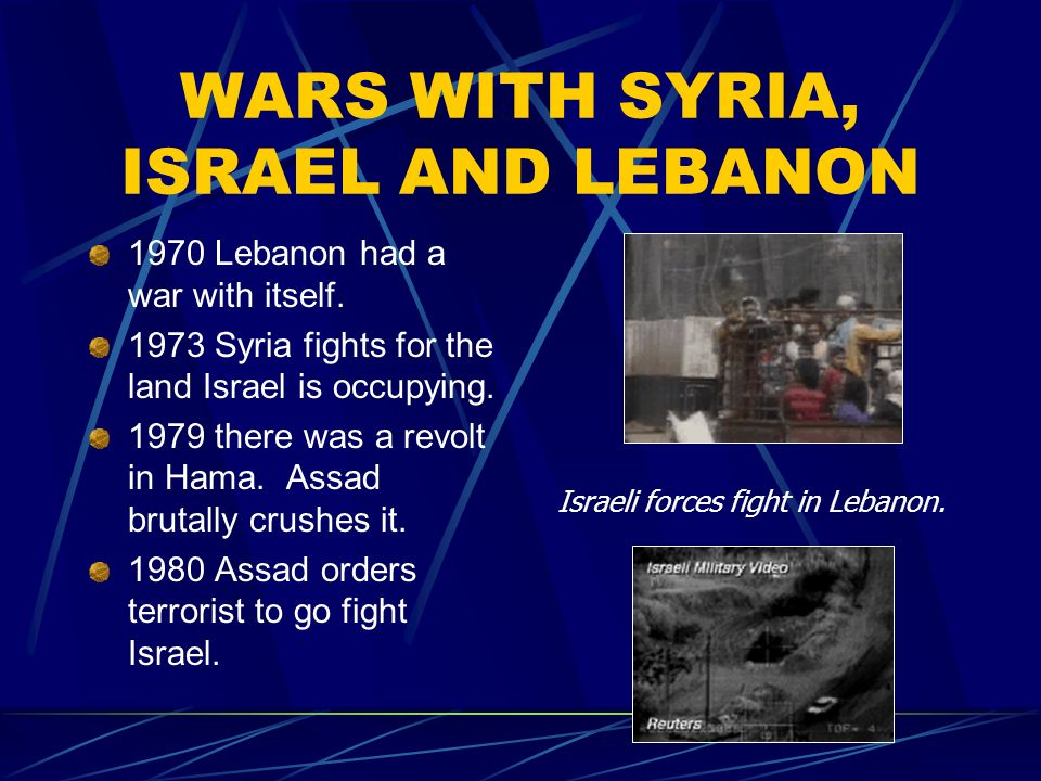 WARS WITH SYRIA, ISRAEL AND LEBANON 1970 Lebanon had a war with itself. 1973 Syria fights for the land Israel is occupying. 1979 there was a revolt in
