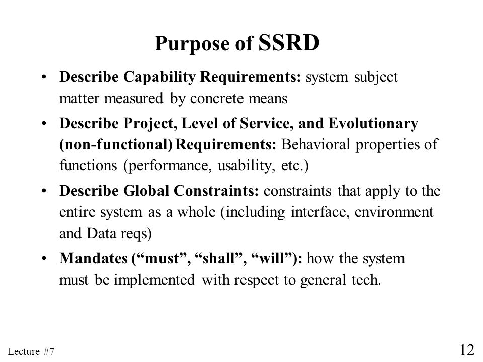 12 Lecture #7 Purpose of SSRD Describe Capability Requirements: system subject matter measured by concrete means Describe Project, Level of Service, a