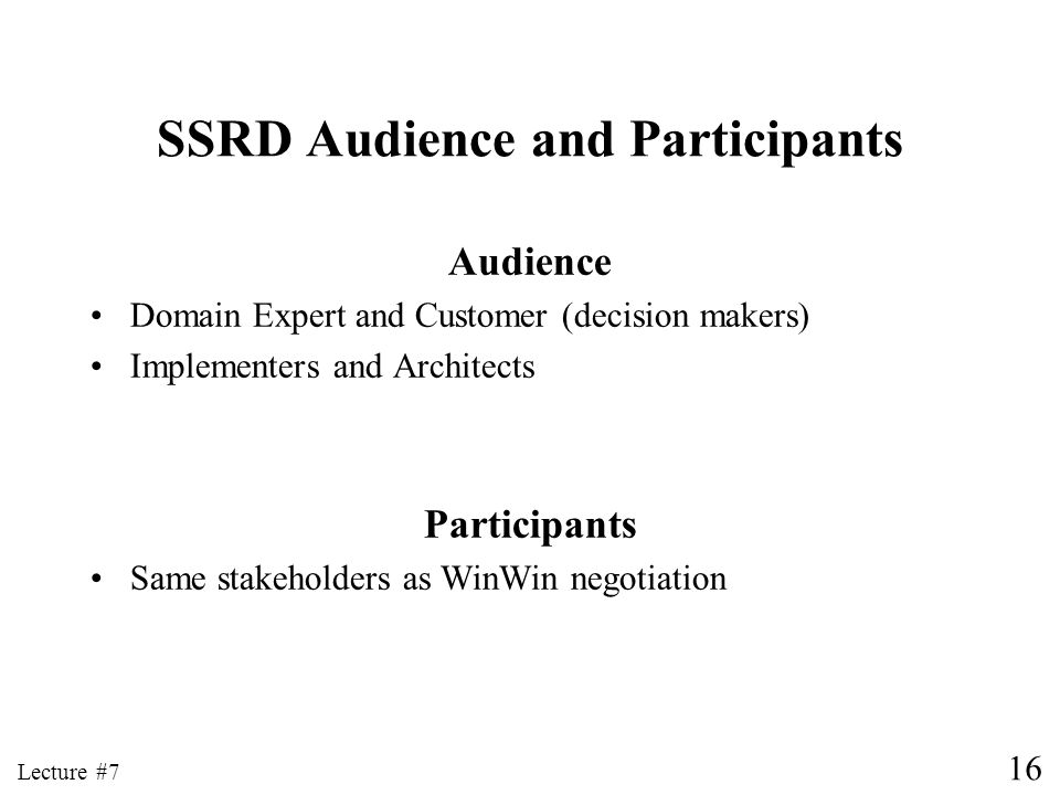 16 Lecture #7 SSRD Audience and Participants Audience Domain Expert and Customer (decision makers) Implementers and Architects Participants Same stake