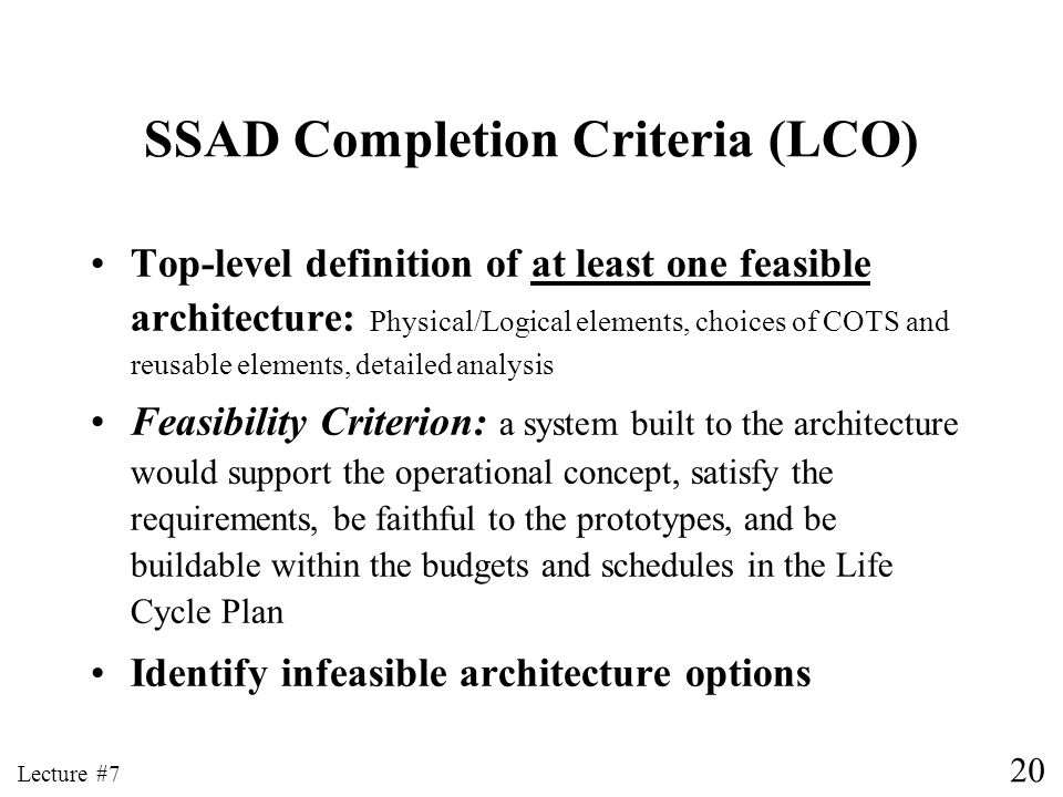 20 Lecture #7 SSAD Completion Criteria (LCO) Top-level definition of at least one feasible architecture: Physical/Logical elements, choices of COTS an