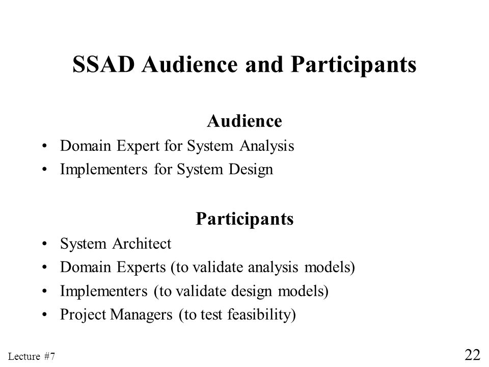 22 Lecture #7 SSAD Audience and Participants Audience Domain Expert for System Analysis Implementers for System Design Participants System Architect D