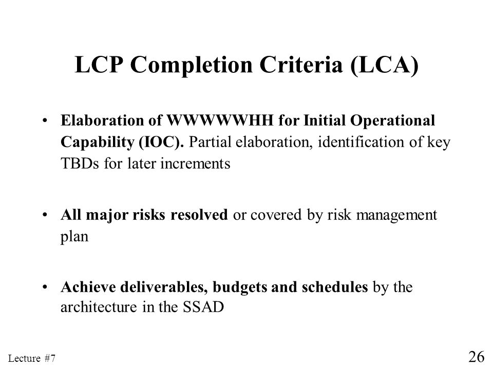 26 Lecture #7 LCP Completion Criteria (LCA) Elaboration of WWWWWHH for Initial Operational Capability (IOC). Partial elaboration, identification of ke