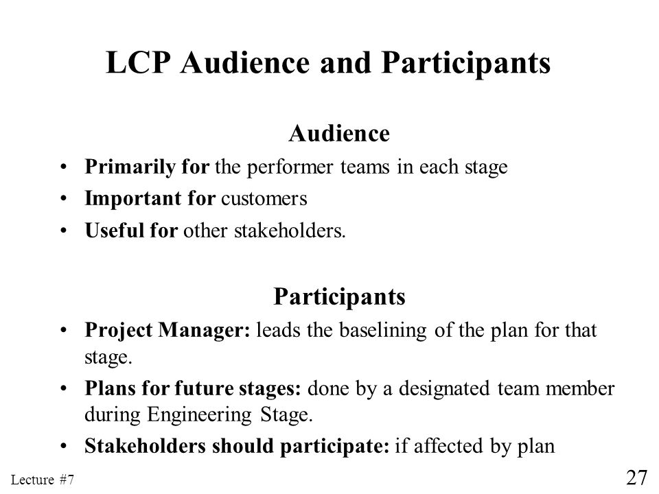 27 Lecture #7 LCP Audience and Participants Audience Primarily for the performer teams in each stage Important for customers Useful for other stakehol