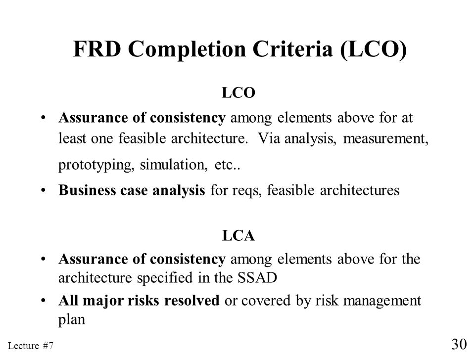 30 Lecture #7 FRD Completion Criteria (LCO) LCO Assurance of consistency among elements above for at least one feasible architecture. Via analysis, me