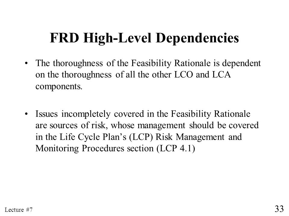 33 Lecture #7 FRD High-Level Dependencies The thoroughness of the Feasibility Rationale is dependent on the thoroughness of all the other LCO and LCA