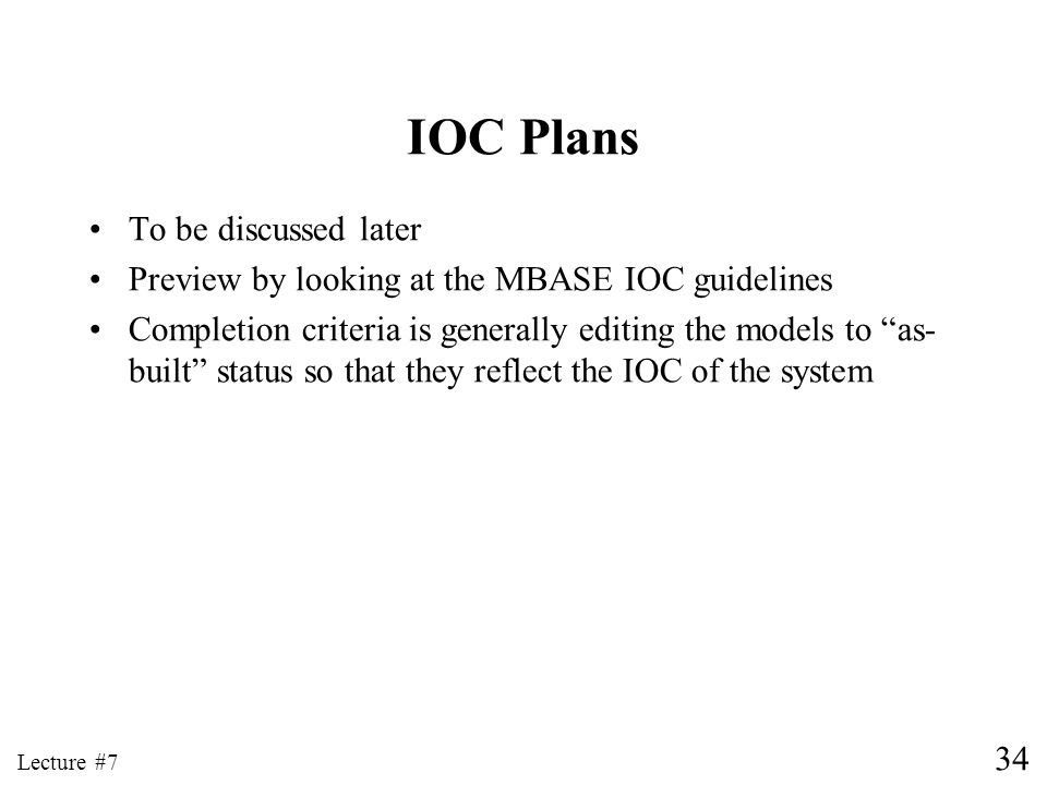 34 Lecture #7 IOC Plans To be discussed later Preview by looking at the MBASE IOC guidelines Completion criteria is generally editing the models to as