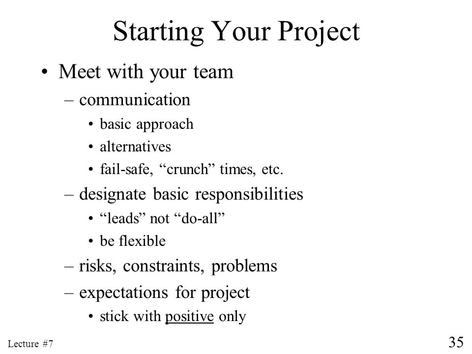 35 Lecture #7 Starting Your Project Meet with your team –communication basic approach alternatives fail-safe, crunch times, etc. –designate basic resp