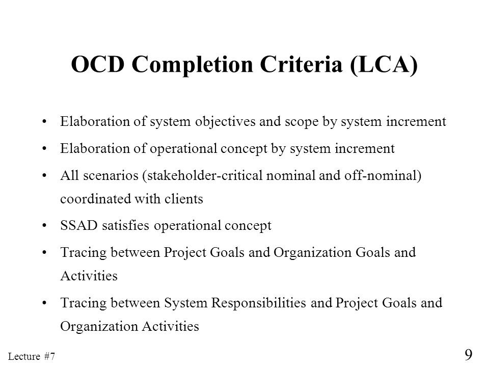 9 Lecture #7 OCD Completion Criteria (LCA) Elaboration of system objectives and scope by system increment Elaboration of operational concept by system