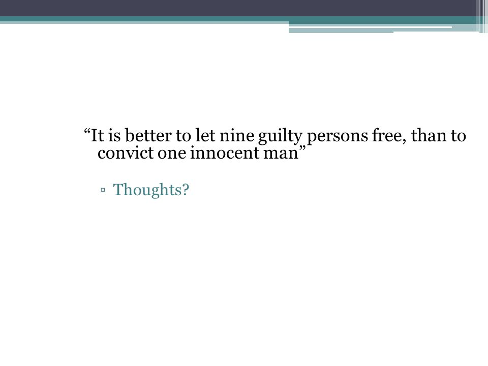 It is better to let nine guilty persons free, than to convict one innocent man Thoughts