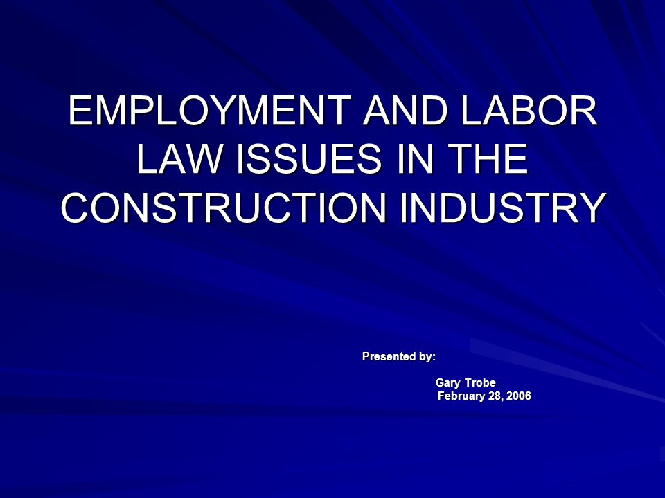 EMPLOYMENT AND LABOR LAW ISSUES IN THE CONSTRUCTION INDUSTRY Presented by: Gary Trobe February 28, 2006