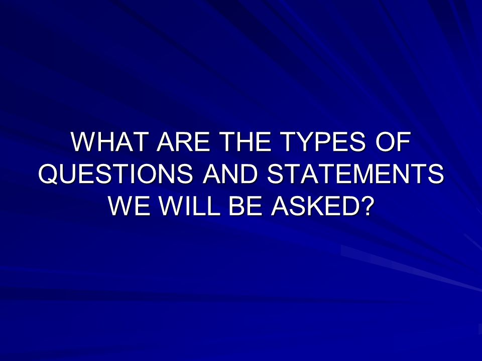WHAT ARE THE TYPES OF QUESTIONS AND STATEMENTS WE WILL BE ASKED?