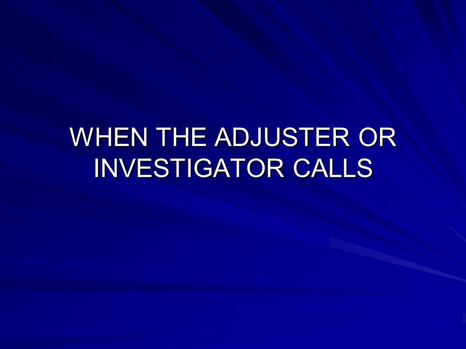 WHEN THE ADJUSTER OR INVESTIGATOR CALLS