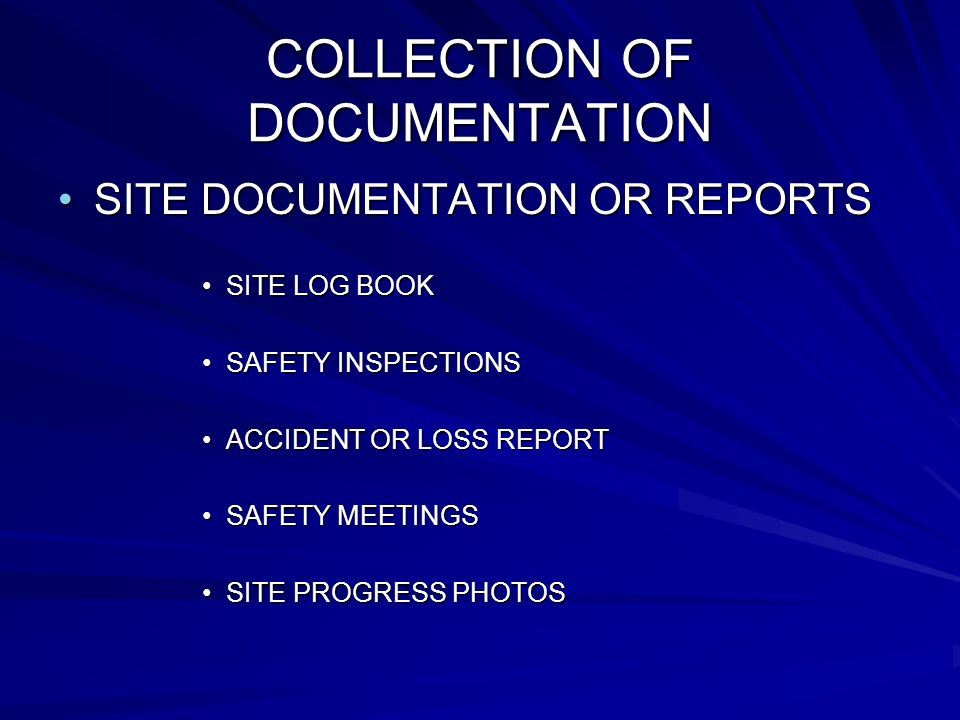 COLLECTION OF DOCUMENTATION SITE DOCUMENTATION OR REPORTS SITE LOG BOOK SAFETY INSPECTIONS ACCIDENT OR LOSS REPORT SAFETY MEETINGS SITE PROGRESS PHOTOS