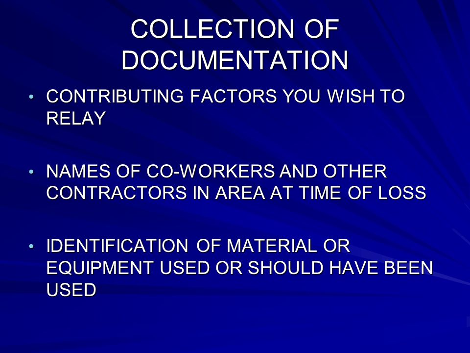 COLLECTION OF DOCUMENTATION CONTRIBUTING FACTORS YOU WISH TO RELAY CONTRIBUTING FACTORS YOU WISH TO RELAY NAMES OF CO-WORKERS AND OTHER CONTRACTORS IN AREA AT TIME OF LOSS NAMES OF CO-WORKERS AND OTHER CONTRACTORS IN AREA AT TIME OF LOSS IDENTIFICATION OF MATERIAL OR EQUIPMENT USED OR SHOULD HAVE BEEN USED IDENTIFICATION OF MATERIAL OR EQUIPMENT USED OR SHOULD HAVE BEEN USED