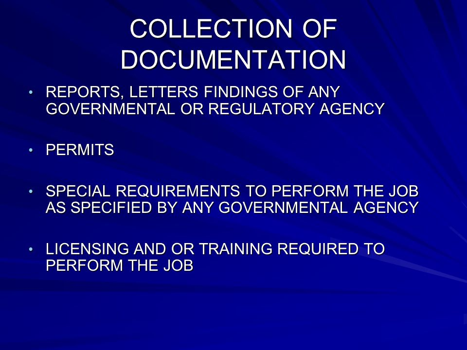 COLLECTION OF DOCUMENTATION REPORTS, LETTERS FINDINGS OF ANY GOVERNMENTAL OR REGULATORY AGENCY REPORTS, LETTERS FINDINGS OF ANY GOVERNMENTAL OR REGULATORY AGENCY PERMITS PERMITS SPECIAL REQUIREMENTS TO PERFORM THE JOB AS SPECIFIED BY ANY GOVERNMENTAL AGENCY SPECIAL REQUIREMENTS TO PERFORM THE JOB AS SPECIFIED BY ANY GOVERNMENTAL AGENCY LICENSING AND OR TRAINING REQUIRED TO PERFORM THE JOB LICENSING AND OR TRAINING REQUIRED TO PERFORM THE JOB