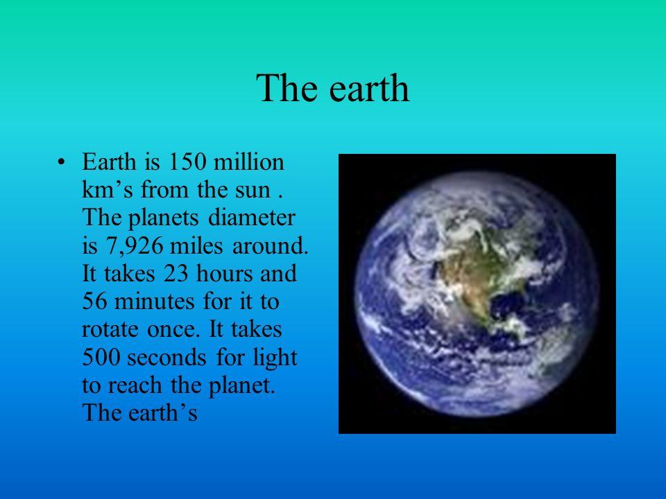 The earth Earth is 150 million kms from the sun. The planets diameter is 7,926 miles around.