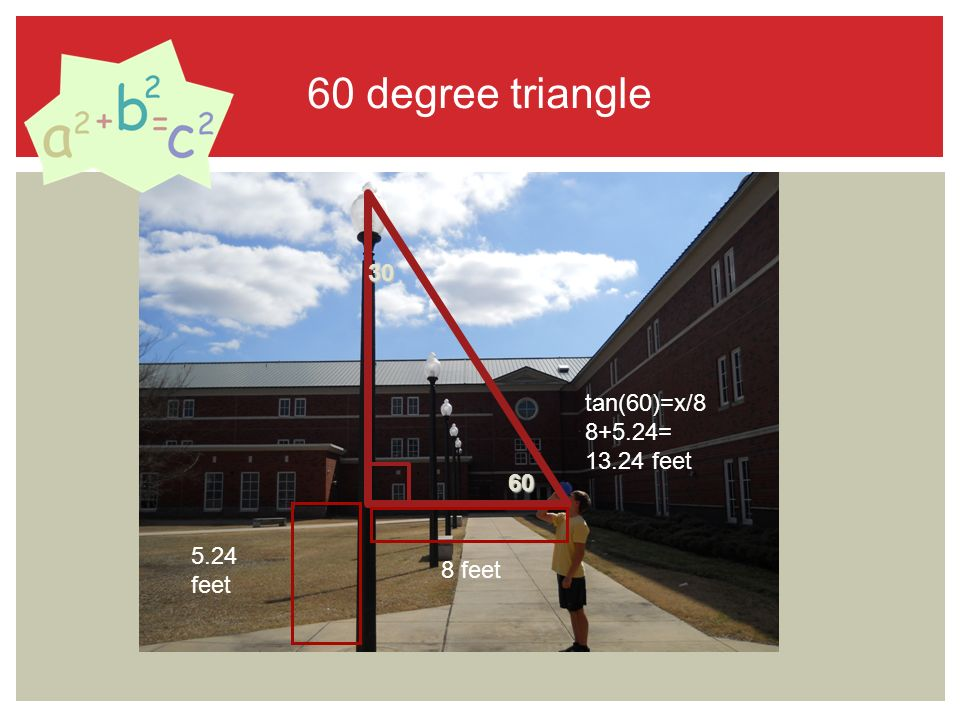 60 degree triangle feet 8 feet tan(60)=x/ = feet