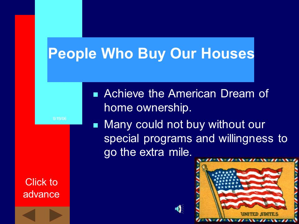 8/19/06 Click to advance People Who Sell us Houses n Banks. n Private Individuals. n Realtors.