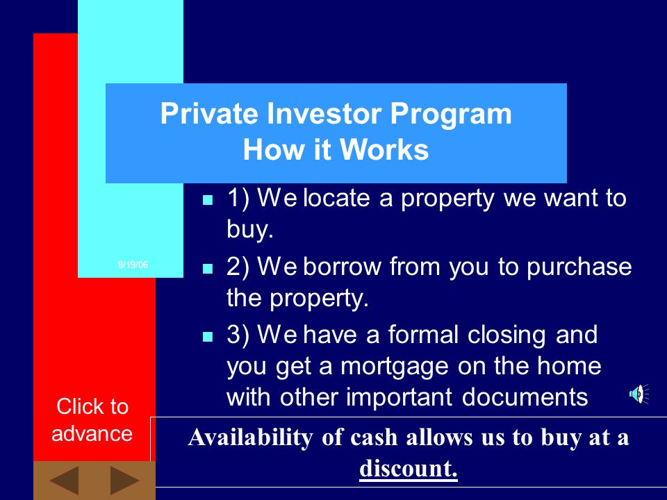 8/19/06 Click to advance Private Investor Program Overview n We buy & sell houses. n To buy houses, we prefer to borrow money from private individuals