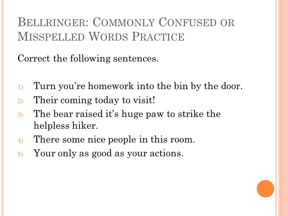 B ELLRINGER : C OMMONLY C ONFUSED OR M ISSPELLED W ORDS P RACTICE Correct the following sentences. 1) Turn youre homework into the bin by the door. 2)