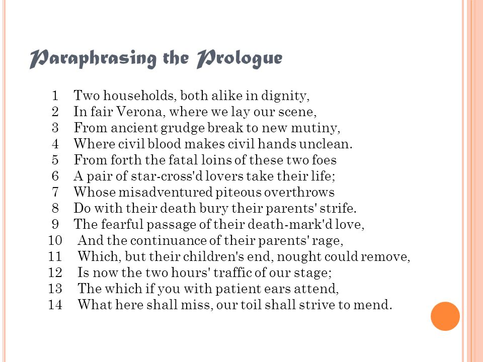 Paraphrasing the Prologue 1 Two households, both alike in dignity, 2 In fair Verona, where we lay our scene, 3 From ancient grudge break to new mutiny