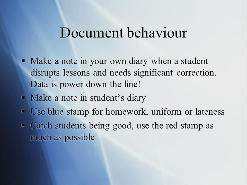 Document behaviour Make a note in your own diary when a student disrupts lessons and needs significant correction. Data is power down the line! Make a