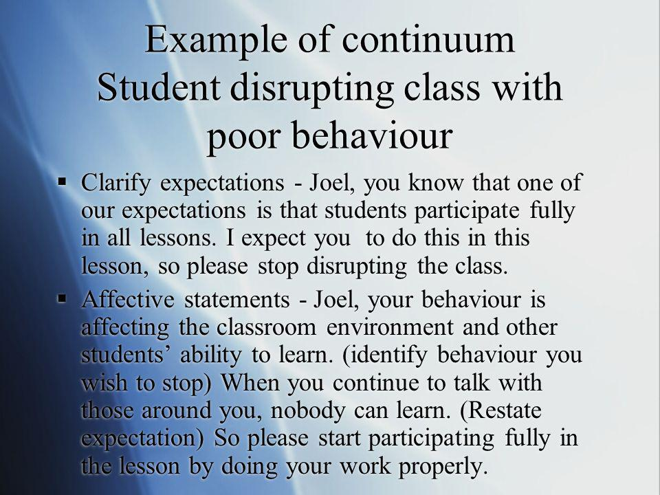 Example of continuum Student disrupting class with poor behaviour Clarify expectations - Joel, you know that one of our expectations is that students