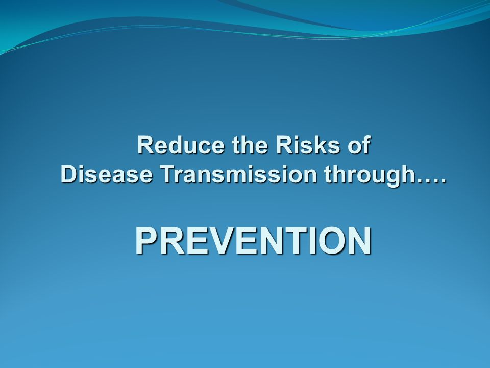 Reduce the Risks of Disease Transmission through…. PREVENTION