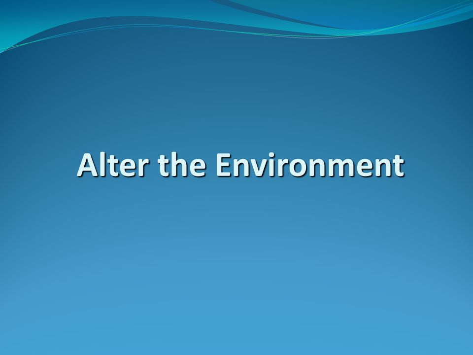 Alter the Environment Alter the Environment