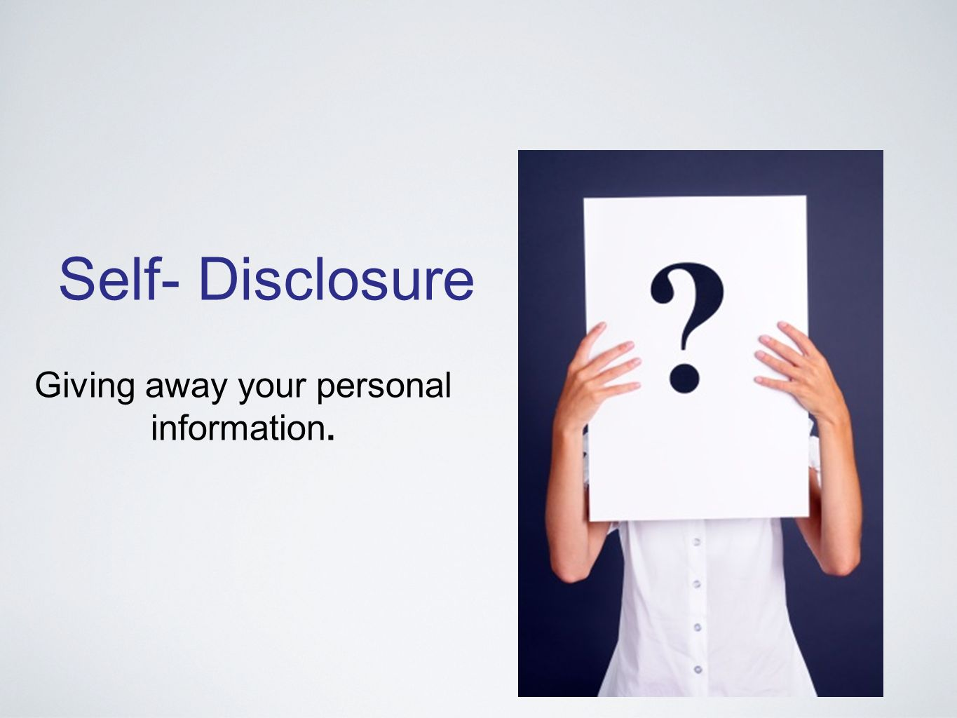 Self- Disclosure Giving away your personal information.