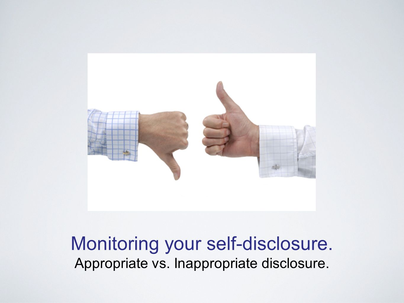 Monitoring your self-disclosure. Appropriate vs. Inappropriate disclosure.