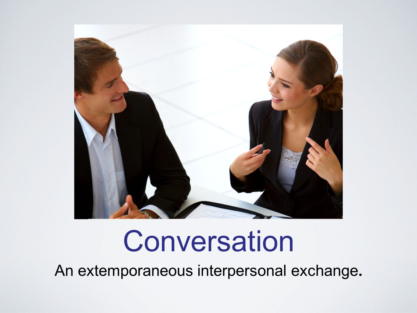 Conversation An extemporaneous interpersonal exchange.