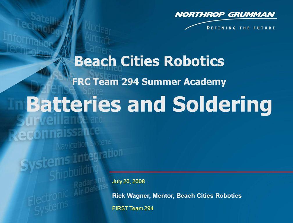 0 Beach Cities Robotics FRC Team 294 Summer Academy Batteries and Soldering July 20, 2008 Rick Wagner, Mentor, Beach Cities Robotics FIRST Team 294