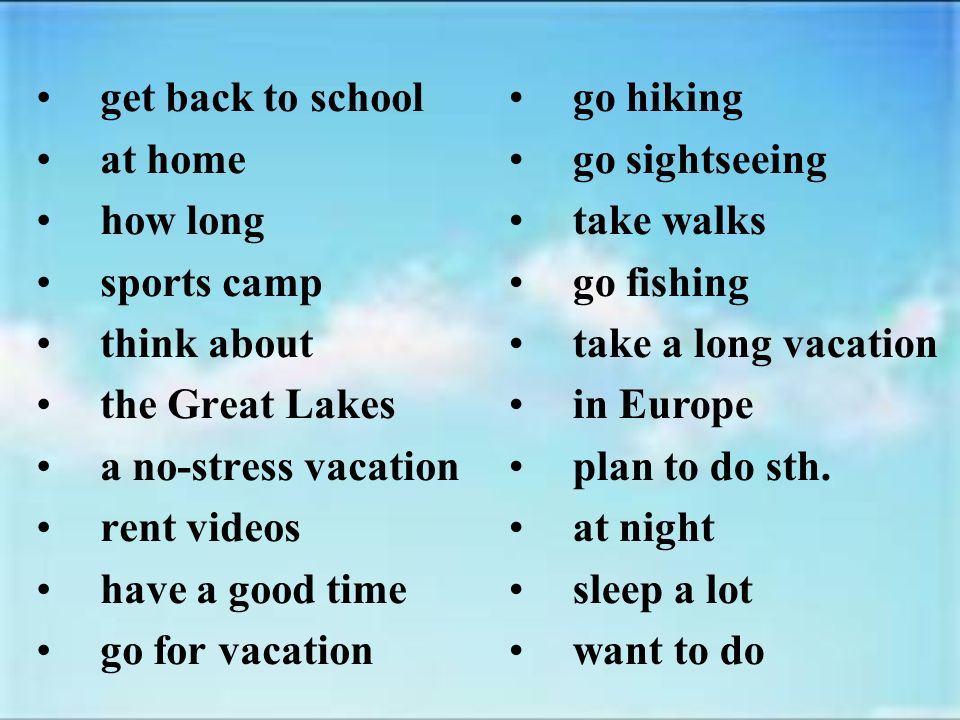 get back to school at home how long sports camp think about the Great Lakes a no-stress vacation rent videos have a good time go for vacation go hiking go sightseeing take walks go fishing take a long vacation in Europe plan to do sth.