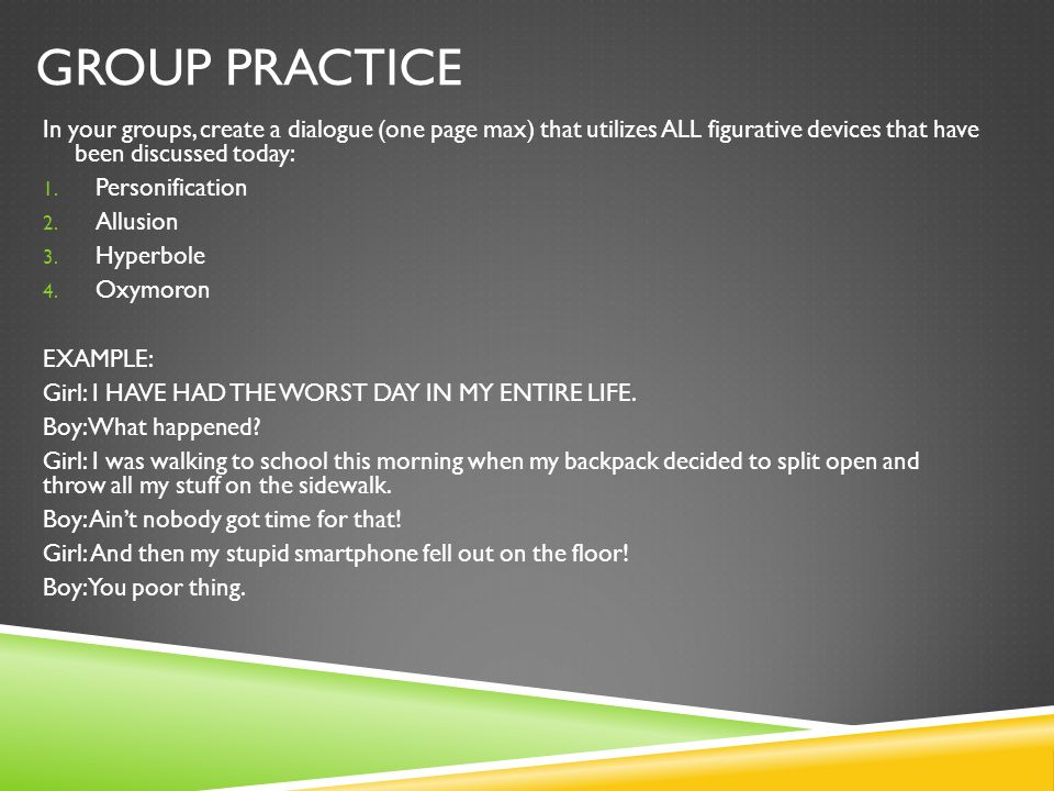 GROUP PRACTICE In your groups, create a dialogue (one page max) that utilizes ALL figurative devices that have been discussed today: 1. Personificatio