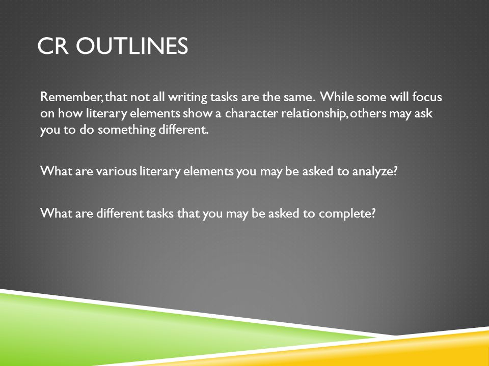 CR OUTLINES Remember, that not all writing tasks are the same. While some will focus on how literary elements show a character relationship, others ma