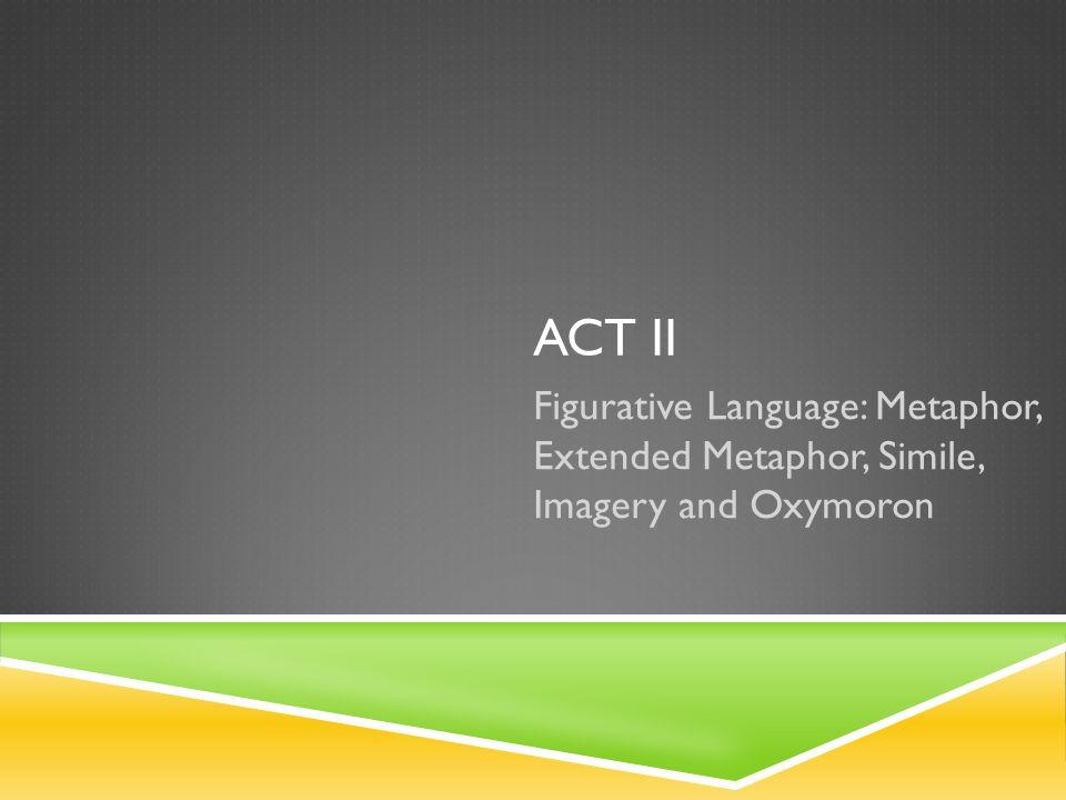 ACT II Figurative Language: Metaphor, Extended Metaphor, Simile, Imagery and Oxymoron