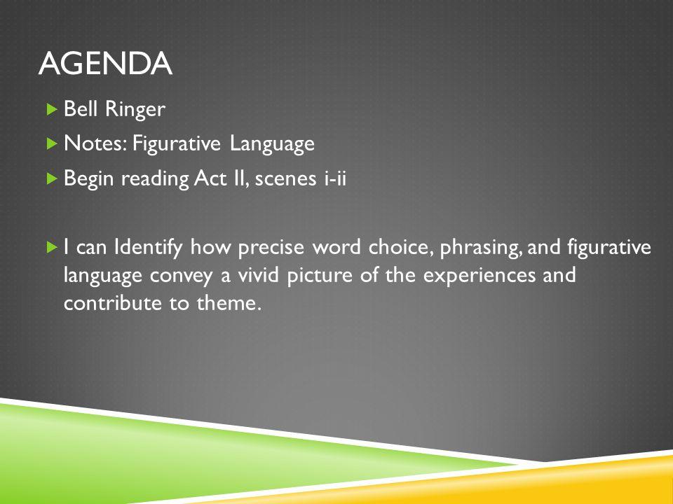 AGENDA Bell Ringer Notes: Figurative Language Begin reading Act II, scenes i-ii I can Identify how precise word choice, phrasing, and figurative langu