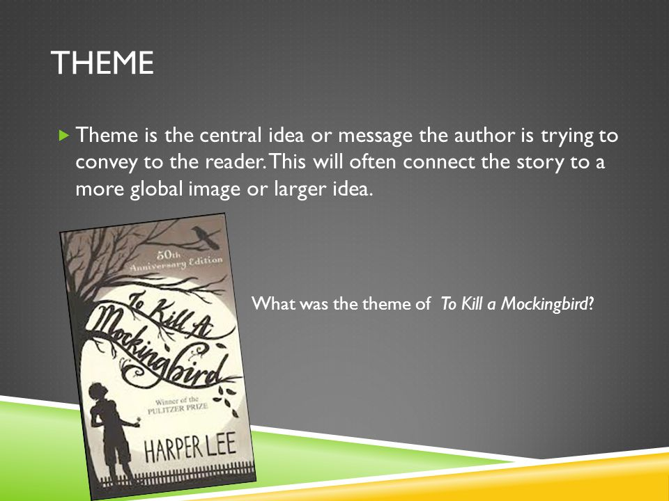 THEME Theme is the central idea or message the author is trying to convey to the reader.