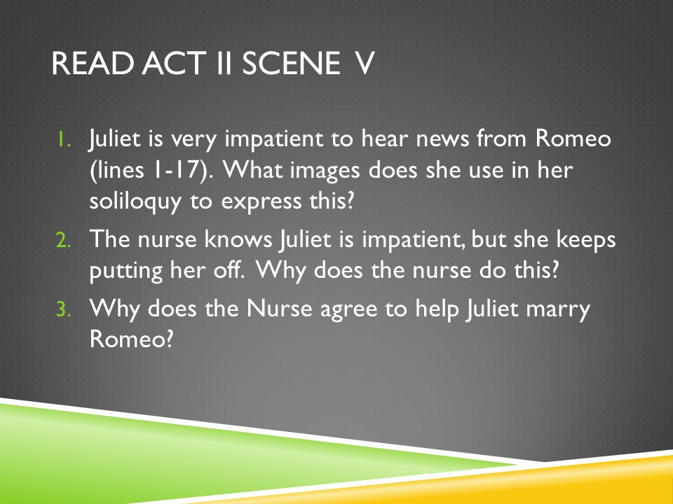 READ ACT II SCENE V 1. Juliet is very impatient to hear news from Romeo (lines 1-17). What images does she use in her soliloquy to express this? 2. Th