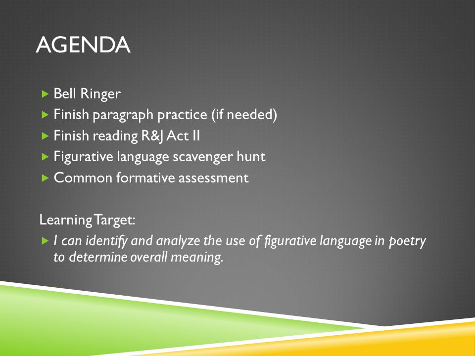 AGENDA Bell Ringer Finish paragraph practice (if needed) Finish reading R&J Act II Figurative language scavenger hunt Common formative assessment Lear