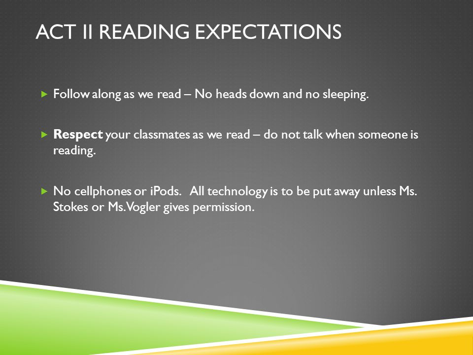 ACT II READING EXPECTATIONS Follow along as we read – No heads down and no sleeping. Respect your classmates as we read – do not talk when someone is