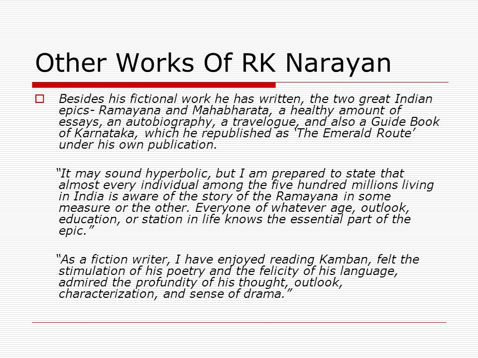Other Works Of RK Narayan Besides his fictional work he has written, the two great Indian epics- Ramayana and Mahabharata, a healthy amount of essays,