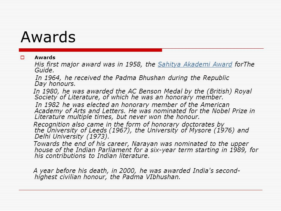 Awards His first major award was in 1958, the Sahitya Akademi Award forThe Guide. Sahitya Akademi Award In 1964, he received the Padma Bhushan during