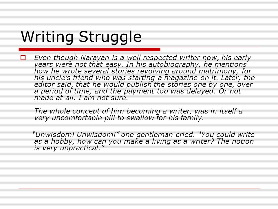 Writing Struggle Even though Narayan is a well respected writer now, his early years were not that easy. In his autobiography, he mentions how he wrot