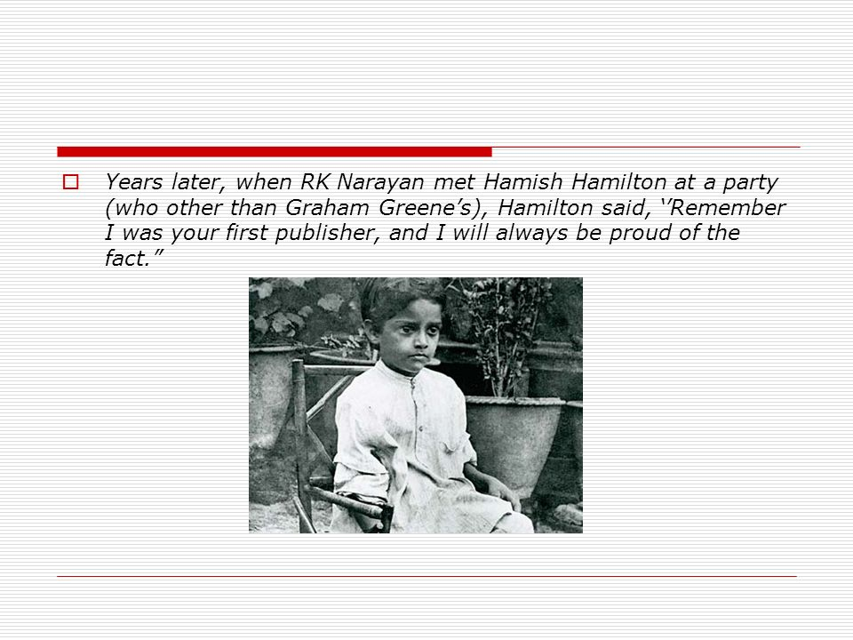 Years later, when RK Narayan met Hamish Hamilton at a party (who other than Graham Greenes), Hamilton said, Remember I was your first publisher, and I will always be proud of the fact.